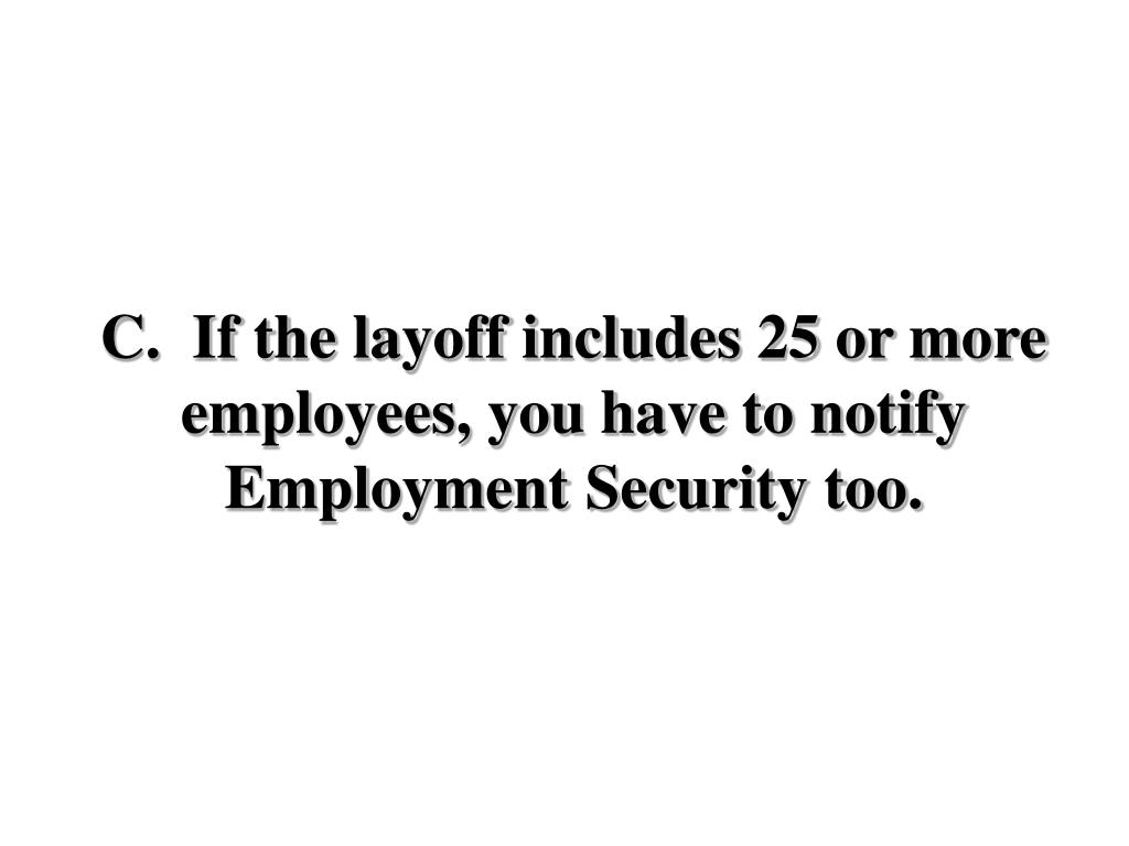 C.  If the layoff includes 25 or more employees, you have to notify Employment Security too.