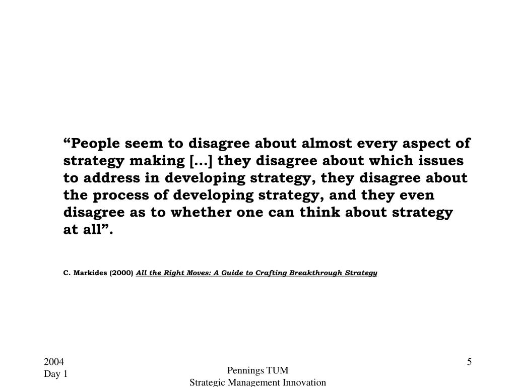 """People seem to disagree about almost every aspect of strategy making […] they disagree about which issues to address in developing strategy, they disagree about the process of developing strategy, and they even disagree as to whether one can think about strategy at all""."