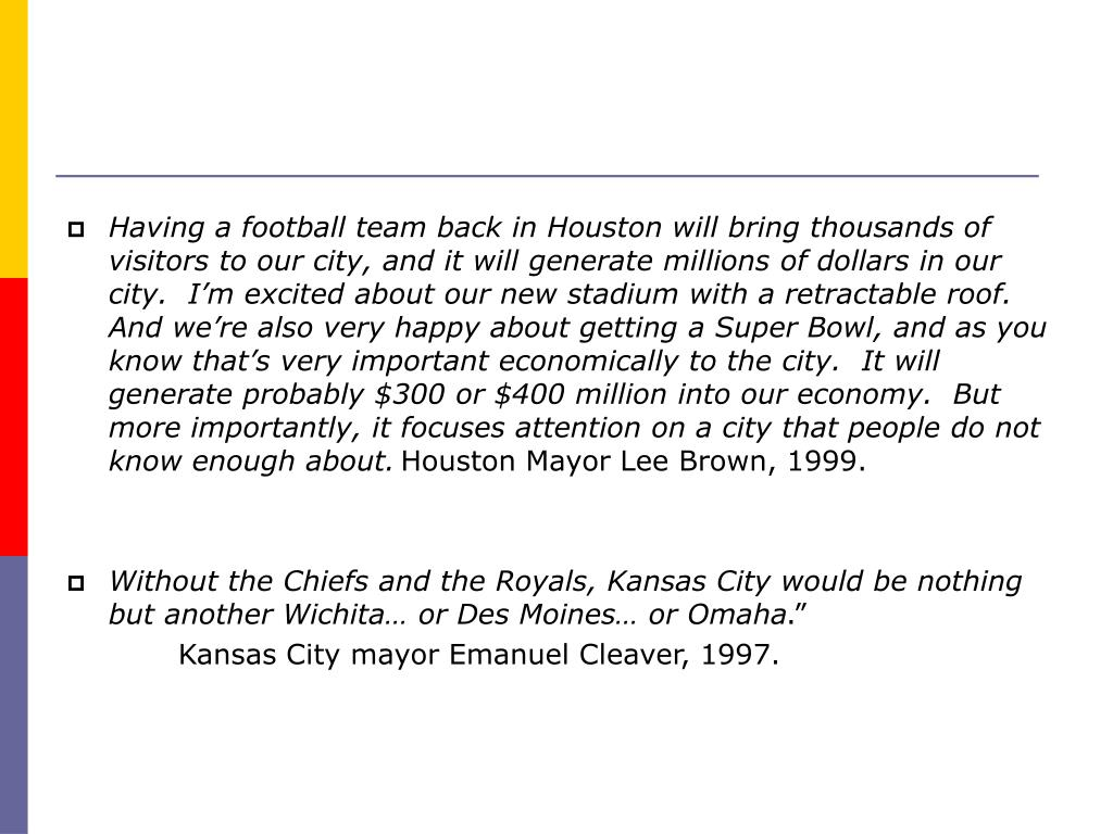 Having a football team back in Houston will bring thousands of visitors to our city, and it will generate millions of dollars in our city.  I'm excited about our new stadium with a retractable roof.  And we're also very happy about getting a Super Bowl, and as you know that's very important economically to the city.  It will generate probably $300 or $400 million into our economy.  But more importantly, it focuses attention on a city that people do not know enough about.