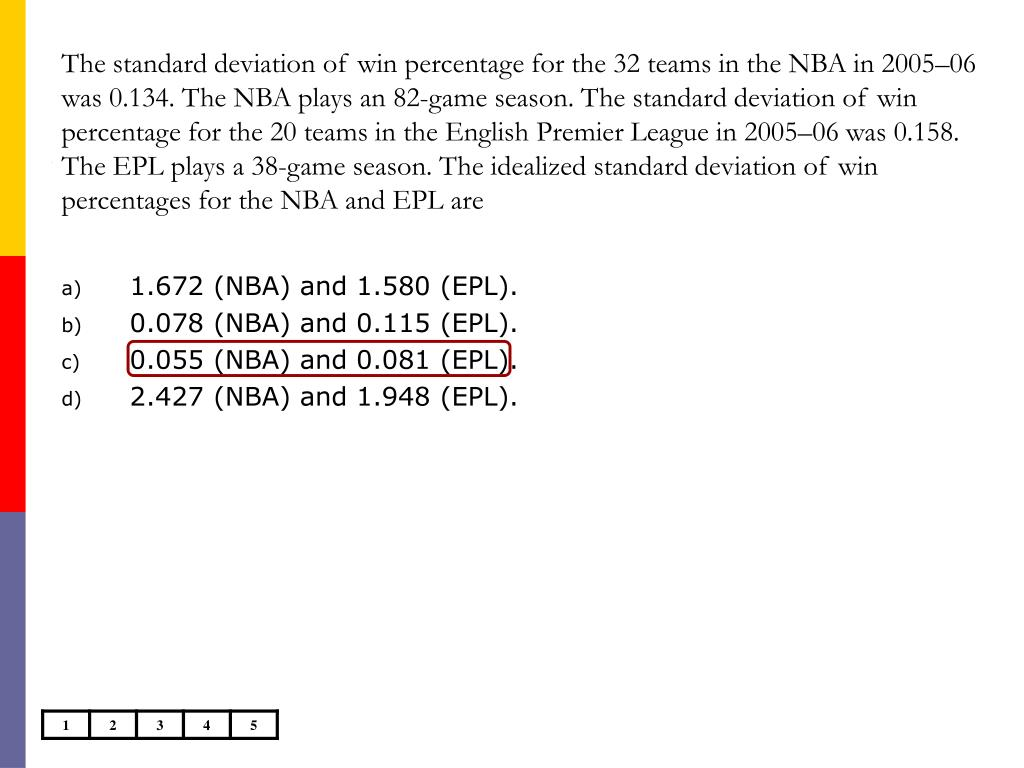 The standard deviation of win percentage for the 32 teams in the NBA in 2005–06 was 0.134. The NBA plays an 82-game season. The standard deviation of win percentage for the 20 teams in the English Premier League in 2005–06 was 0.158. The EPL plays a 38-game season. The idealized standard deviation of win percentages for the NBA and EPL are