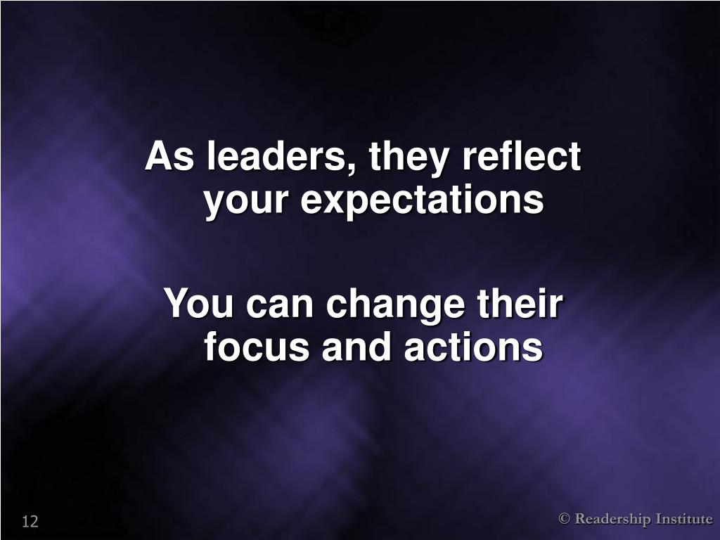 As leaders, they reflect your expectations