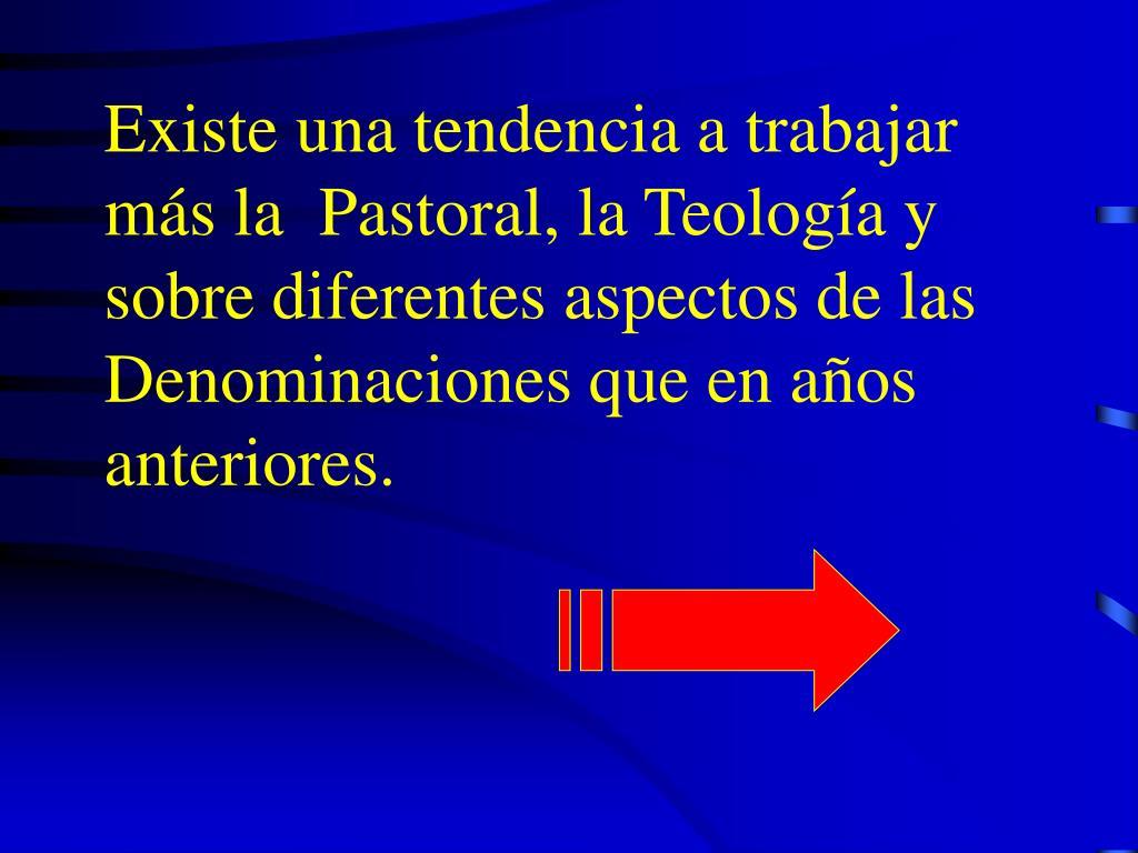 Existe una tendencia a trabajar más la  Pastoral, la Teología y