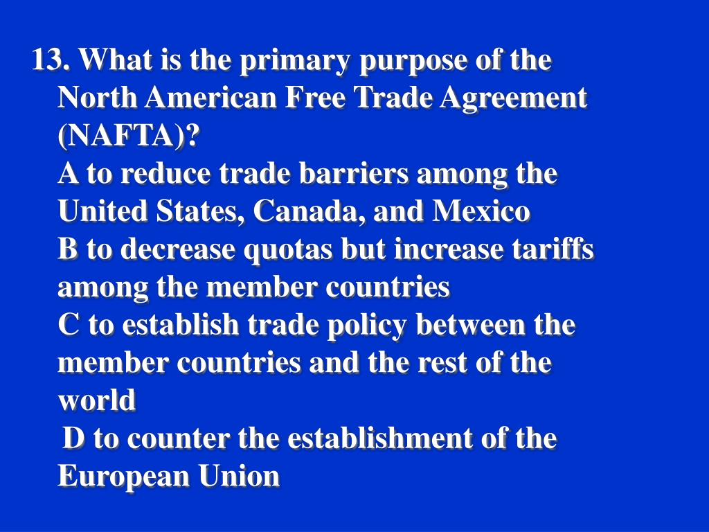 13. What is the primary purpose of the North American Free Trade Agreement (NAFTA)?