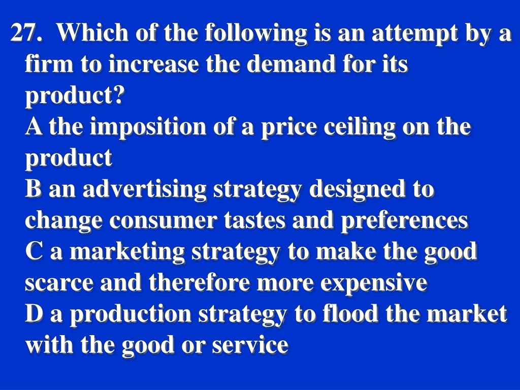 27.  Which of the following is an attempt by a firm to increase the demand for its product?
