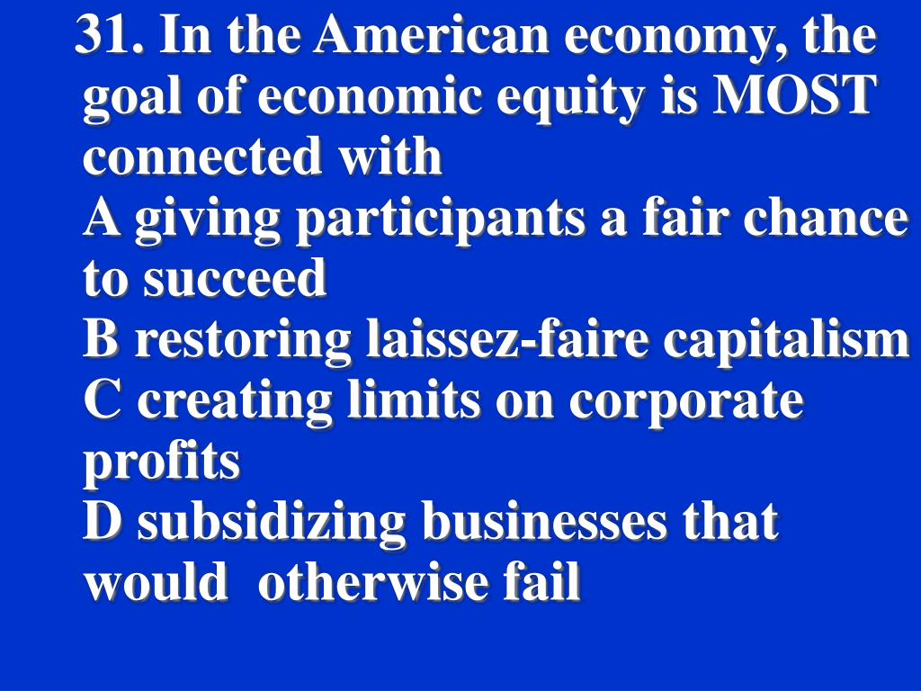 31. In the American economy, the goal of economic equity is MOST connected with