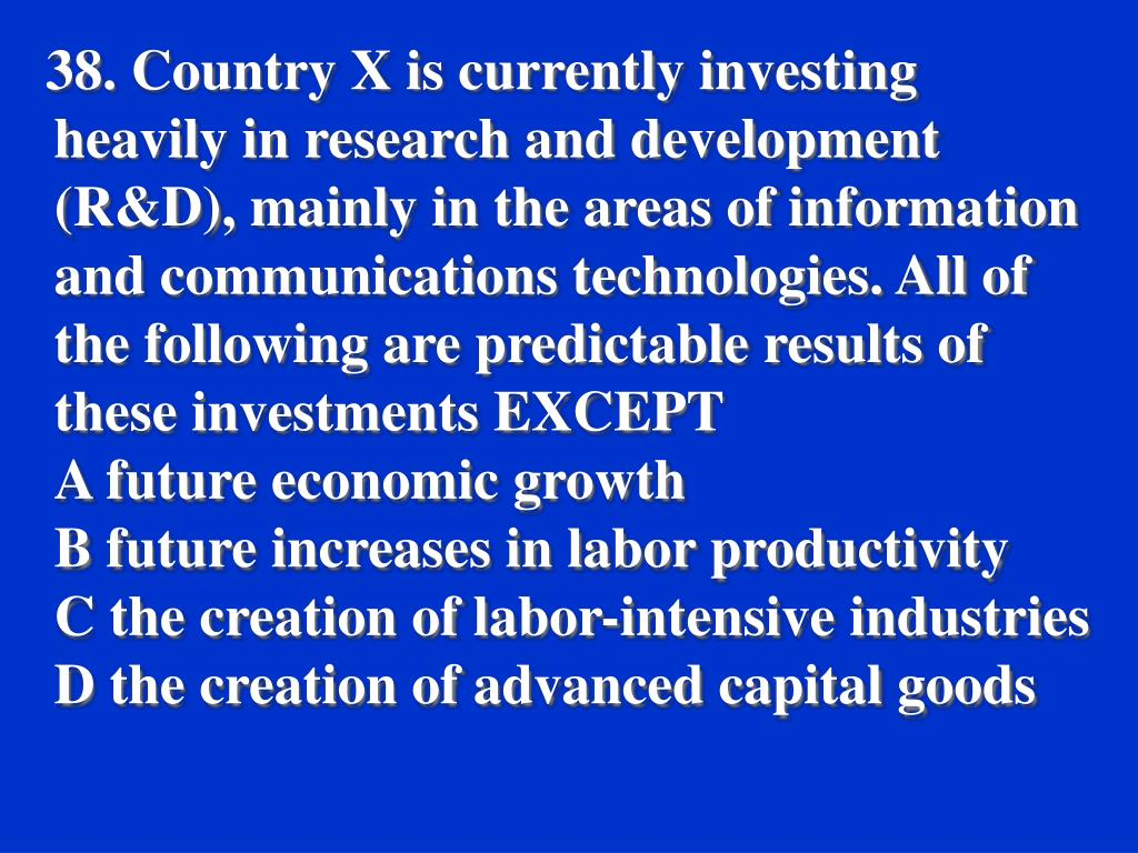 38. Country X is currently investing heavily in research and development (R&D), mainly in the areas of information and communications technologies. All of the following are predictable results of these investments EXCEPT