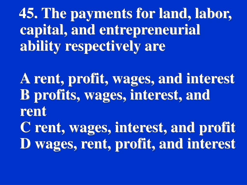 45. The payments for land, labor, capital, and entrepreneurial ability respectively are