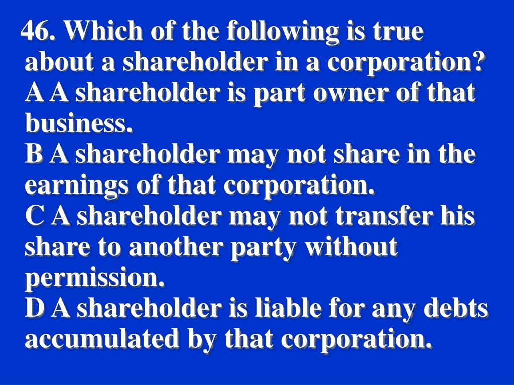46. Which of the following is true about a shareholder in a corporation?