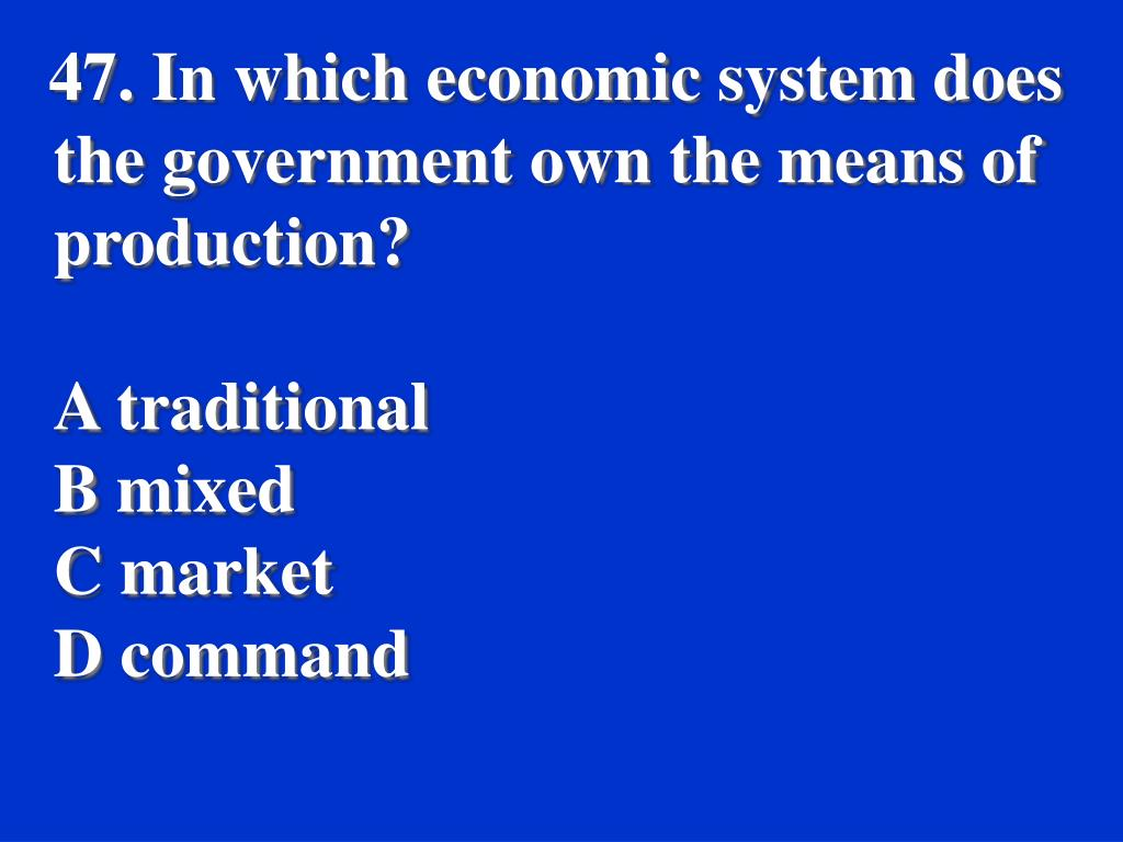 47. In which economic system does the government own the means of