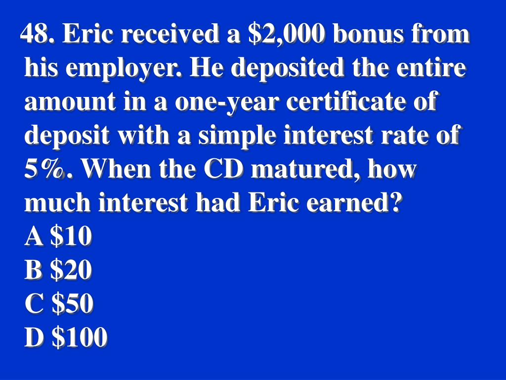 48. Eric received a $2,000 bonus from his employer. He deposited the entire amount in a one-year certificate of deposit with a simple interest rate of 5%. When the CD matured, how much interest had Eric earned?