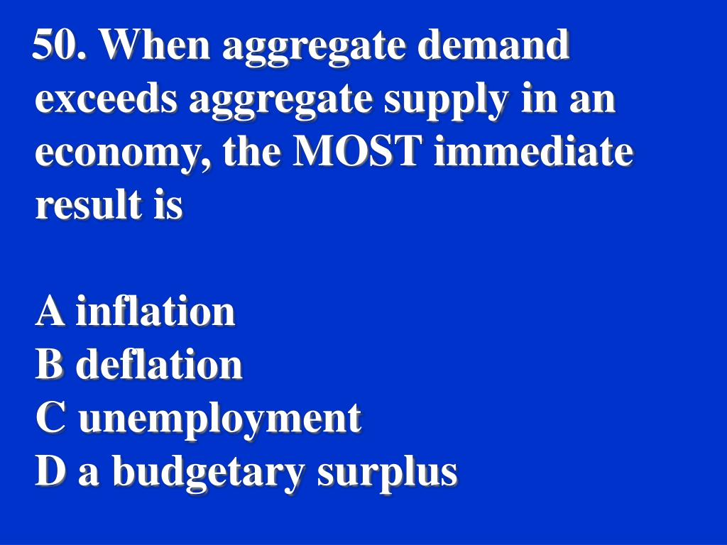 50. When aggregate demand exceeds aggregate supply in an economy, the MOST immediate result is