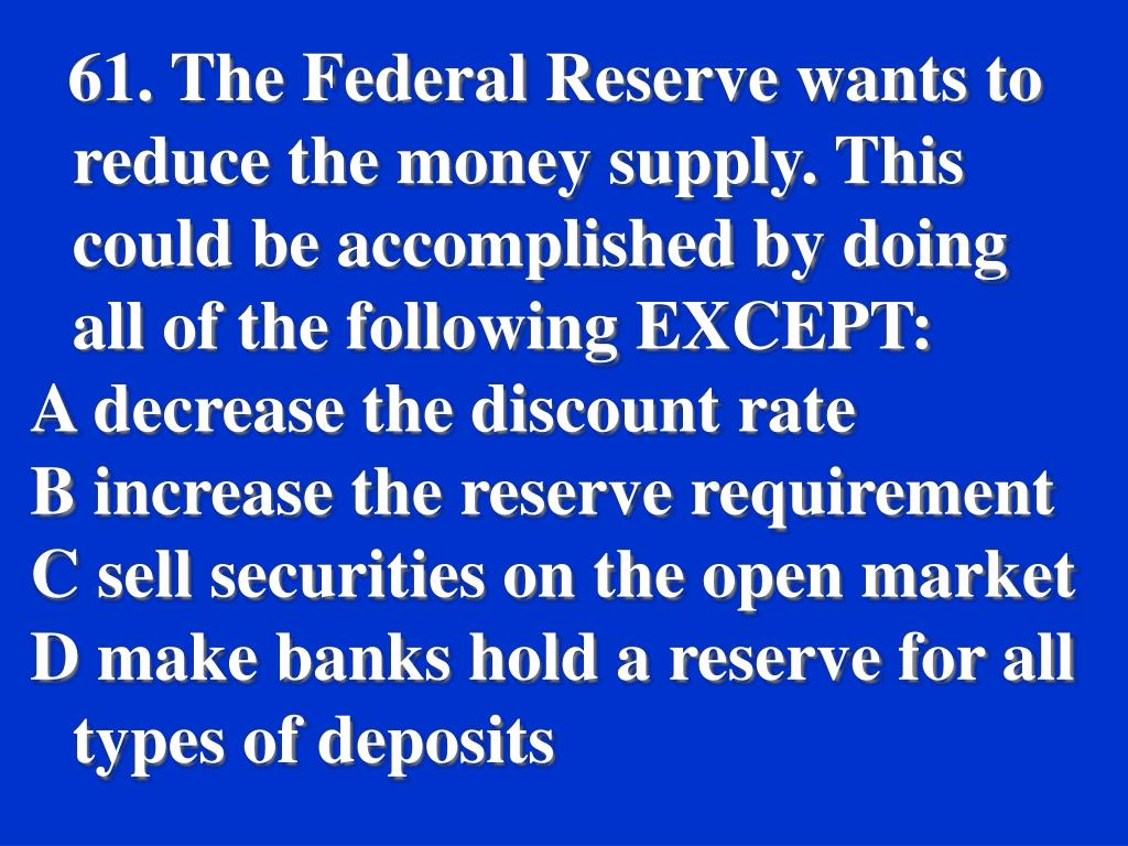 61. The Federal Reserve wants to reduce the money supply. This could be accomplished by doing all of the following EXCEPT:
