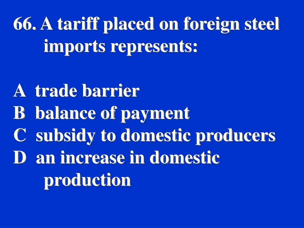 66. A tariff placed on foreign steel imports represents: