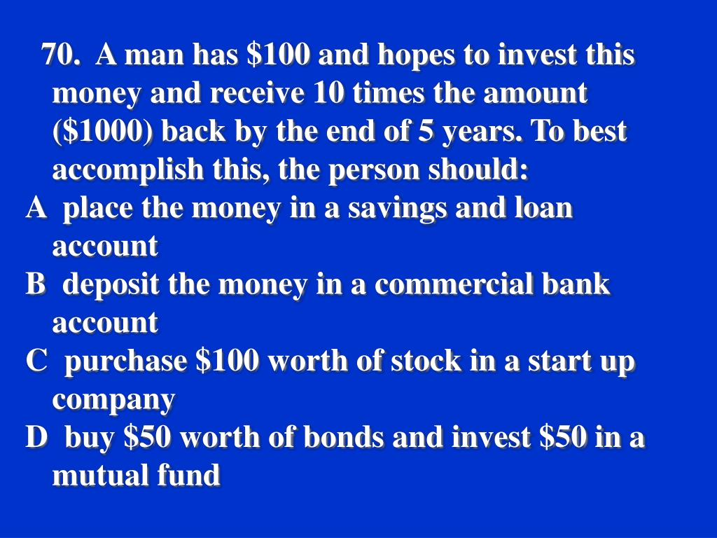 70.  A man has $100 and hopes to invest this money and receive 10 times the amount ($1000) back by the end of 5 years. To best accomplish this, the person should:
