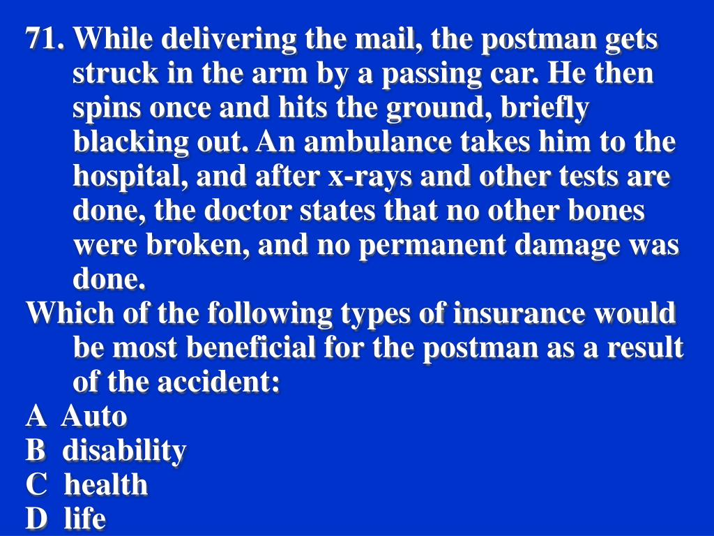 71. While delivering the mail, the postman gets struck in the arm by a passing car. He then spins once and hits the ground, briefly blacking out. An ambulance takes him to the hospital, and after x-rays and other tests are done, the doctor states that no other bones were broken, and no permanent damage was done.