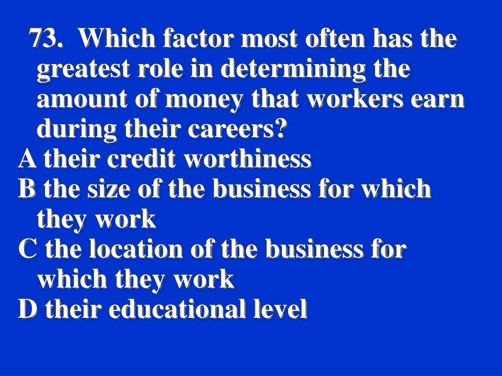 73.  Which factor most often has the greatest role in determining the amount of money that workers earn during their careers?