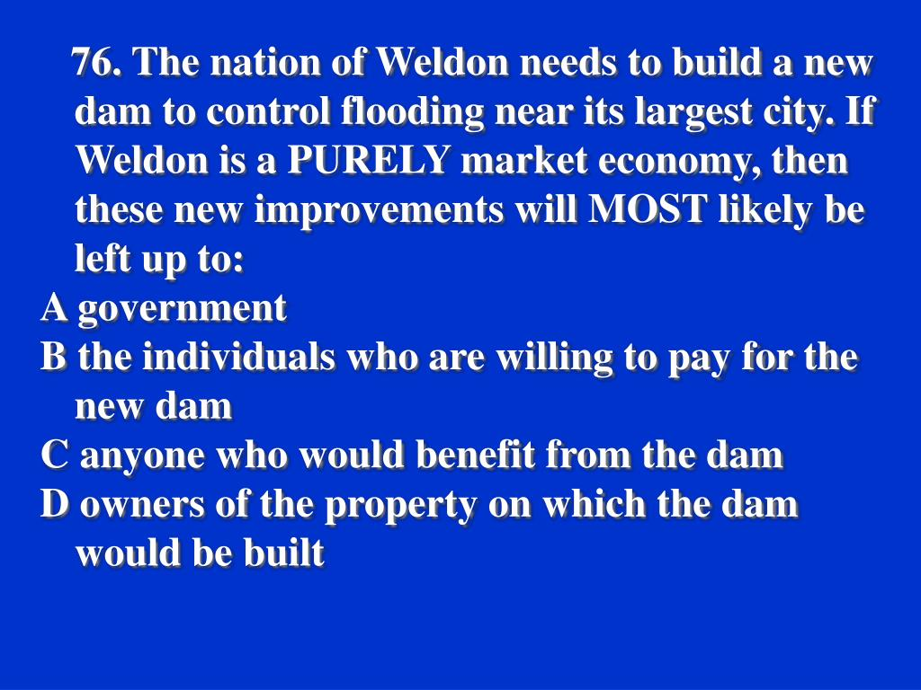 76. The nation of Weldon needs to build a new dam to control flooding near its largest city. If Weldon is a PURELY market economy, then these new improvements will MOST likely be left up to: