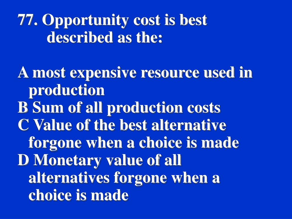 77. Opportunity cost is best described as the: