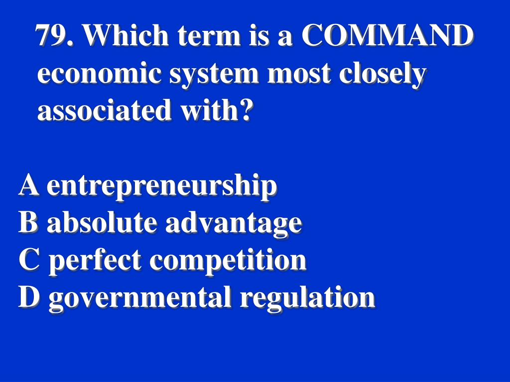 79. Which term is a COMMAND economic system most closely associated with?
