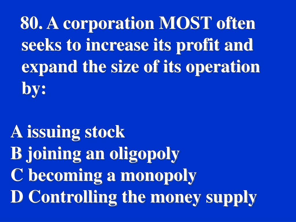80. A corporation MOST often seeks to increase its profit and expand the size of its operation by:
