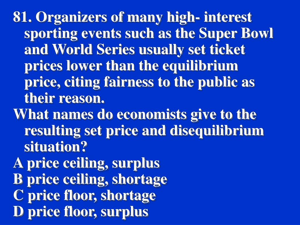81. Organizers of many high- interest sporting events such as the Super Bowl and World Series usually set ticket prices lower than the equilibrium price, citing fairness to the public as their reason.