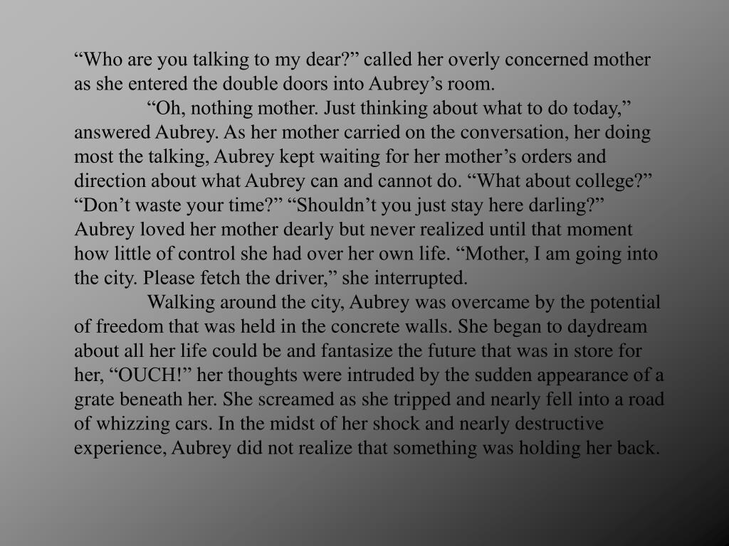 """Who are you talking to my dear?"" called her overly concerned mother as she entered the double doors into Aubrey's room."