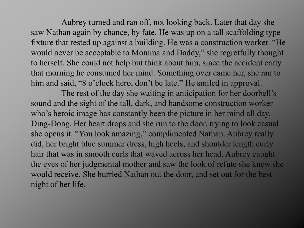 "Aubrey turned and ran off, not looking back. Later that day she saw Nathan again by chance, by fate. He was up on a tall scaffolding type fixture that rested up against a building. He was a construction worker. ""He would never be acceptable to Momma and Daddy,"" she regretfully thought to herself. She could not help but think about him, since the accident early that morning he consumed her mind. Something over came her, she ran to him and said, ""8 o'clock hero, don't be late."" He smiled in approval."