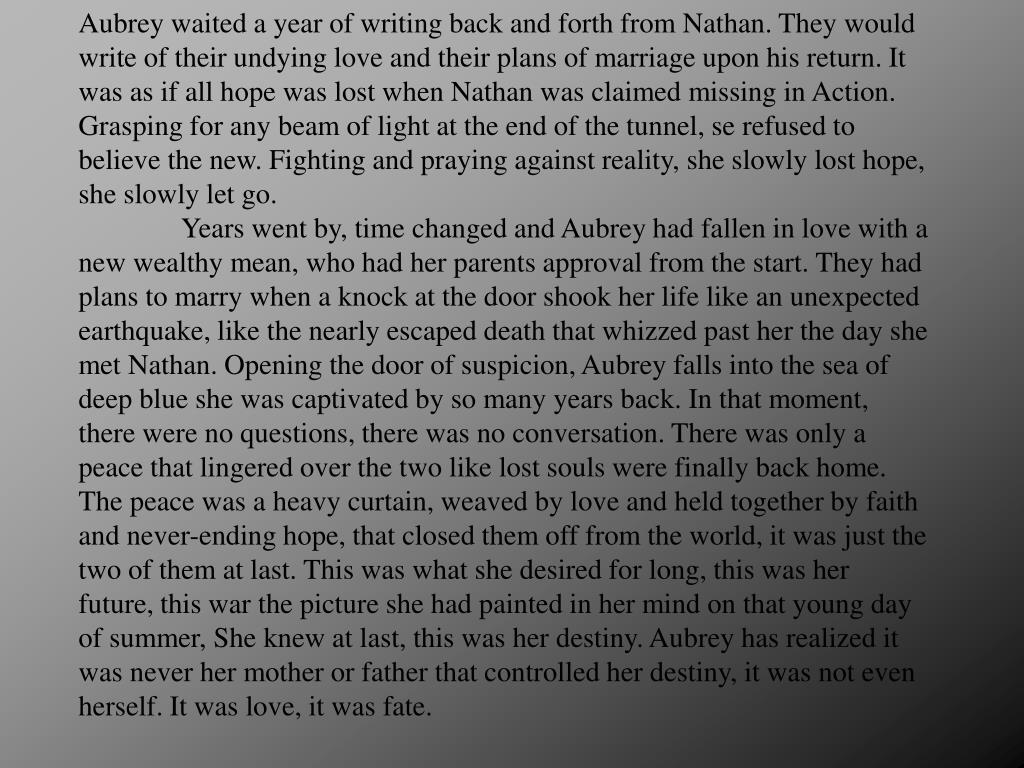 Aubrey waited a year of writing back and forth from Nathan. They would write of their undying love and their plans of marriage upon his return. It was as if all hope was lost when Nathan was claimed missing in Action. Grasping for any beam of light at the end of the tunnel, se refused to believe the new. Fighting and praying against reality, she slowly lost hope, she slowly let go.