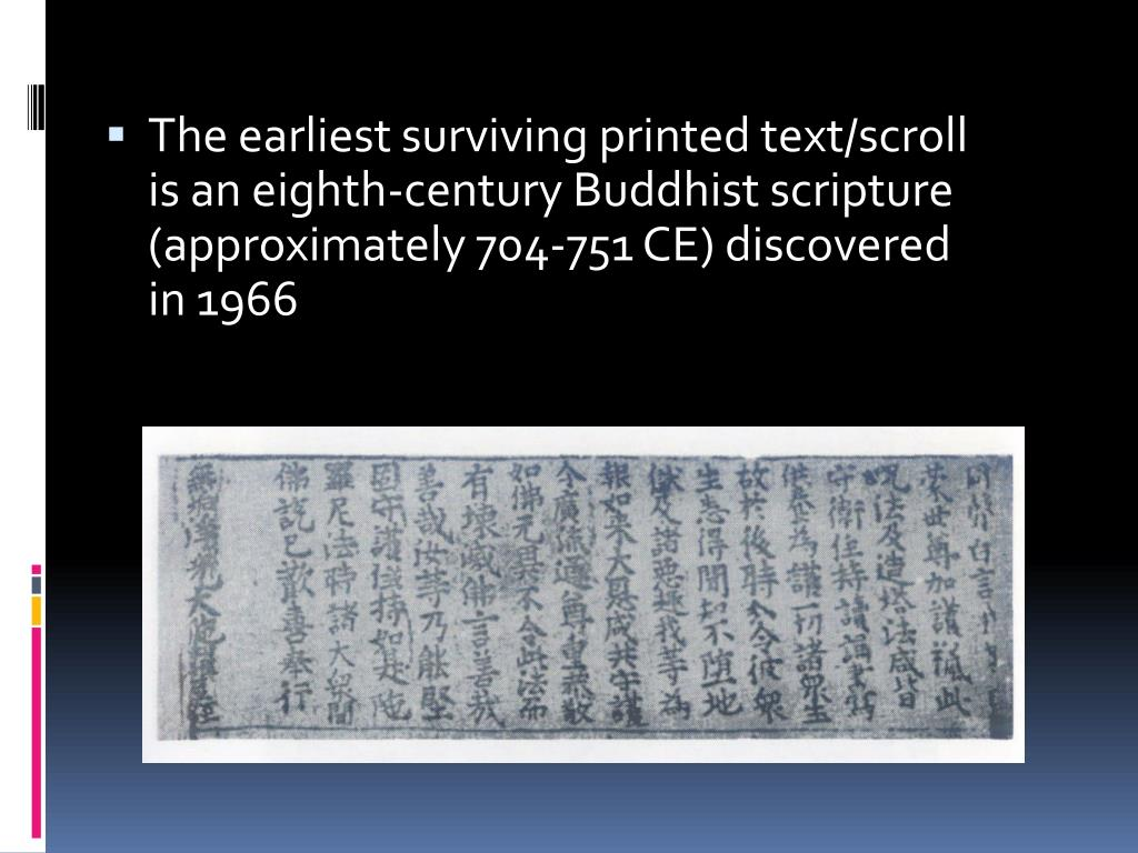 The earliest surviving printed text/scroll is an eighth-century Buddhist scripture (approximately 704-751 CE) discovered in 1966