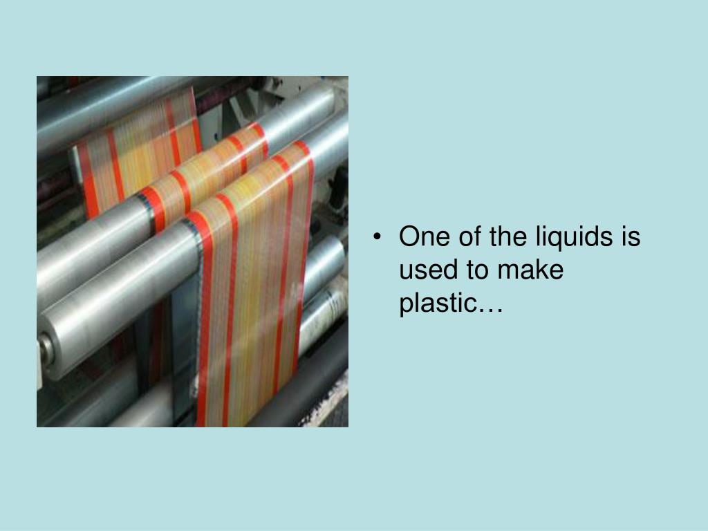 One of the liquids is used to make plastic…