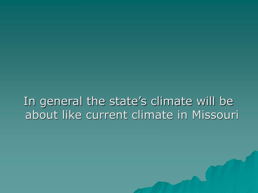 In general the state's climate will be about like current climate in Missouri