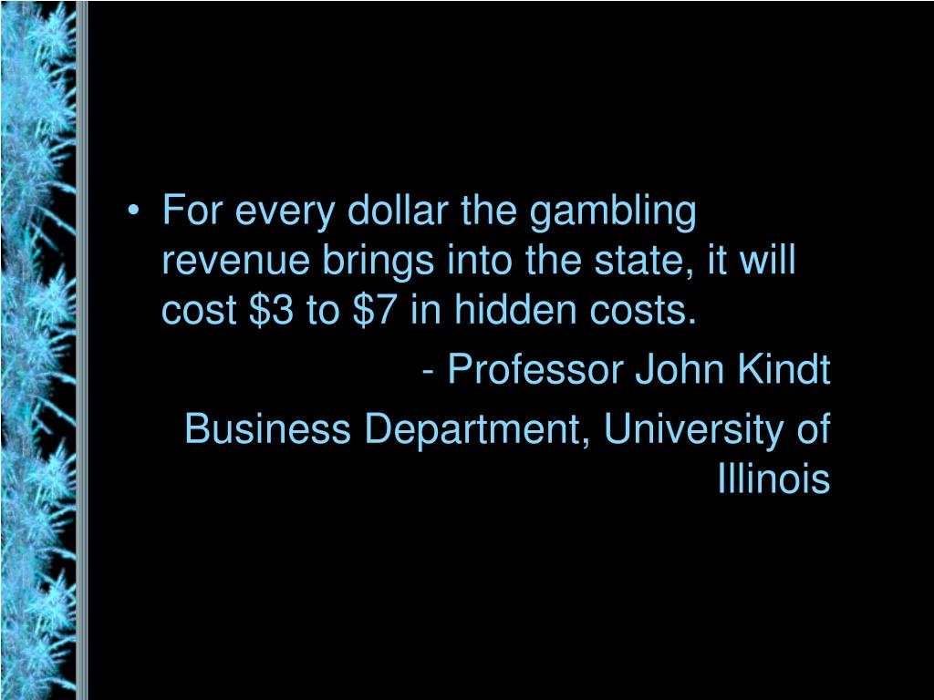 For every dollar the gambling revenue brings into the state, it will cost $3 to $7 in hidden costs.