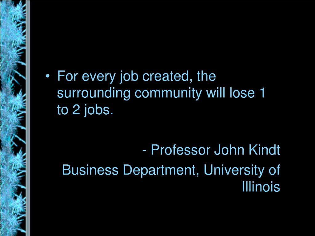 For every job created, the surrounding community will lose 1 to 2 jobs.