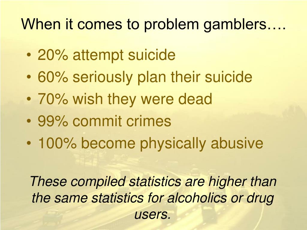 When it comes to problem gamblers….