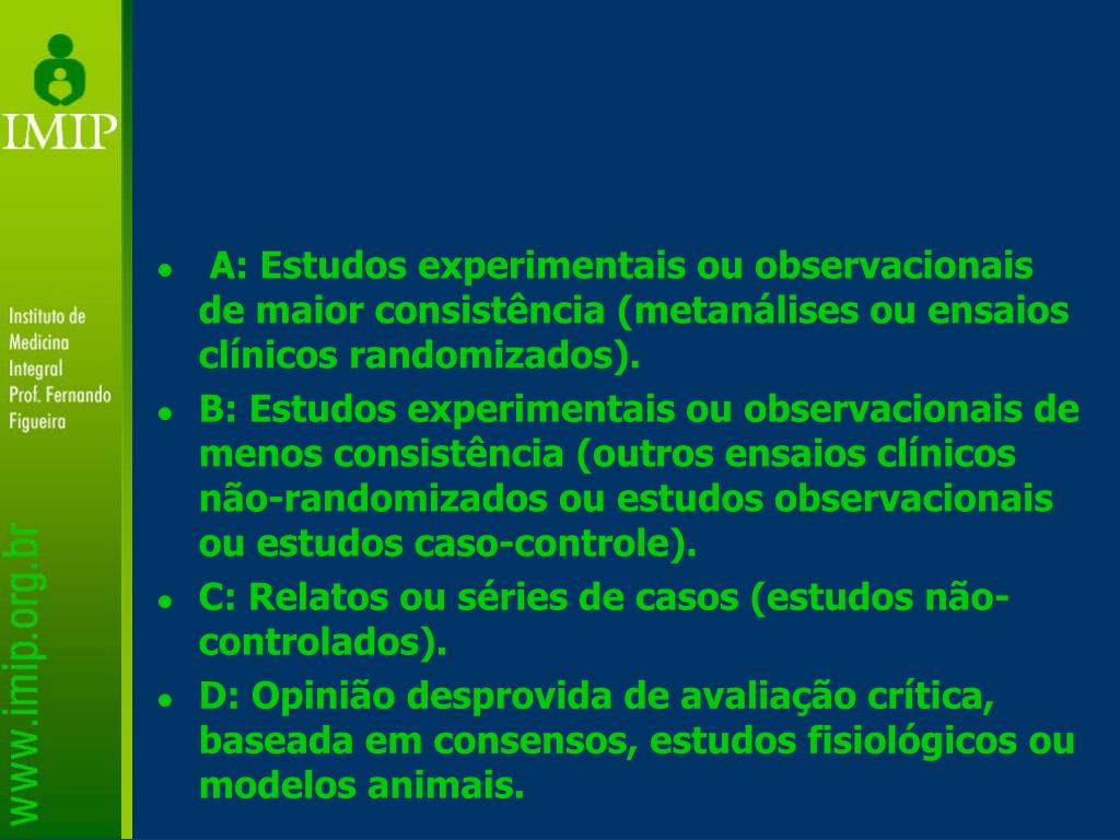 A: Estudos experimentais ou observacionais de maior consistência (metanálises ou ensaios clínicos randomizados).