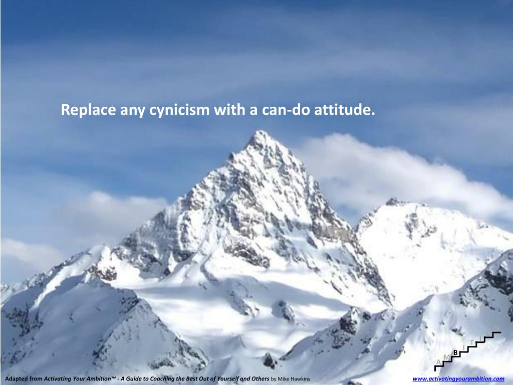 Replace any cynicism with a can-do attitude.