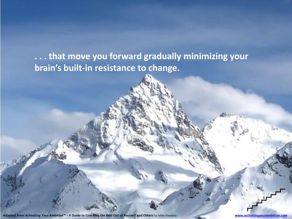. . . that move you forward gradually minimizing your brain's built-in resistance to change.
