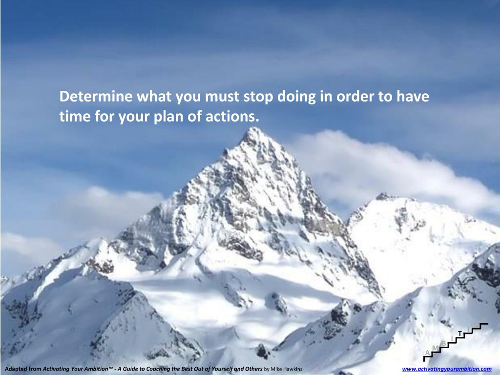 Determine what you must stop doing in order to have time for your plan of actions.