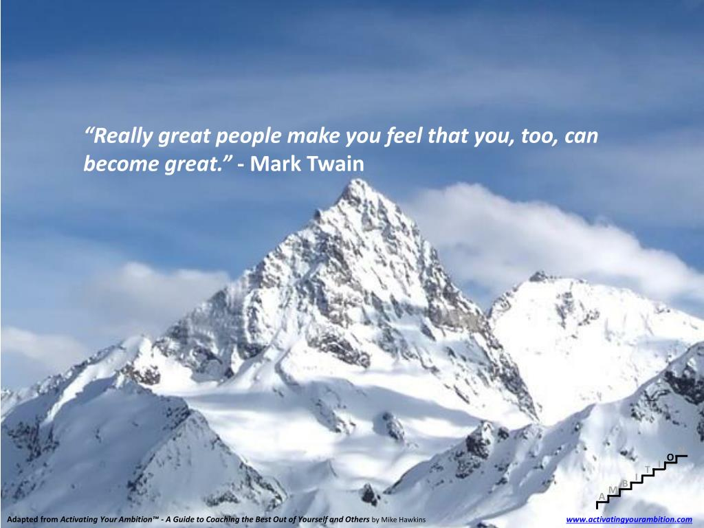 """Really great people make you feel that you, too, can become great."""