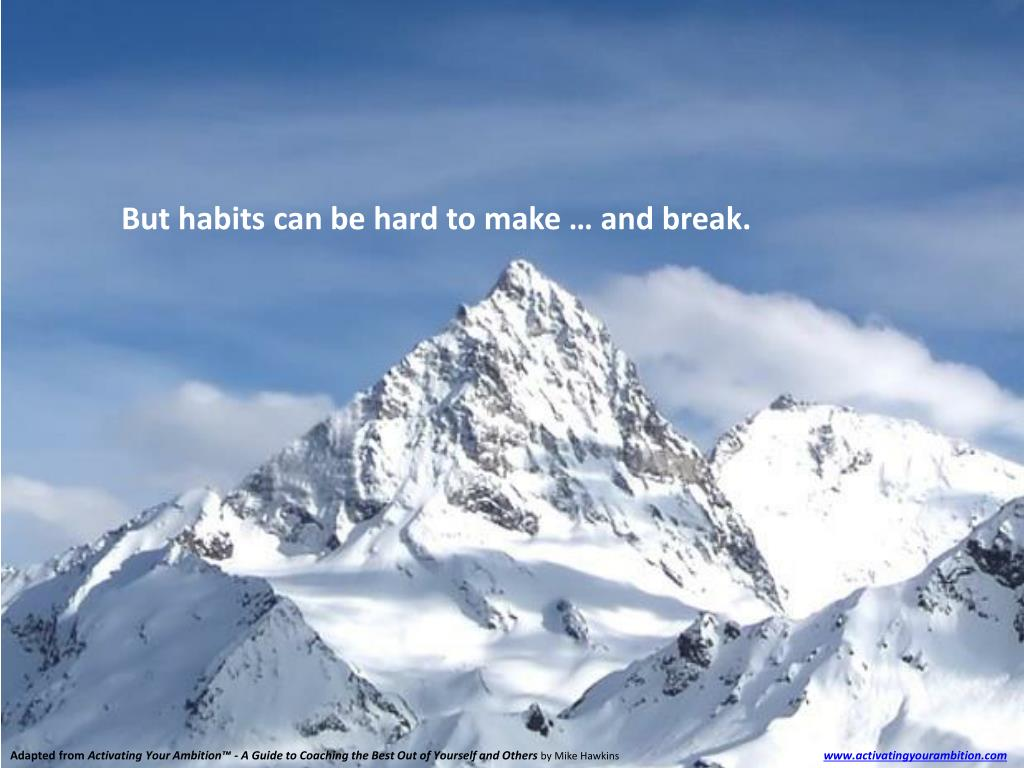 But habits can be hard to make … and break.