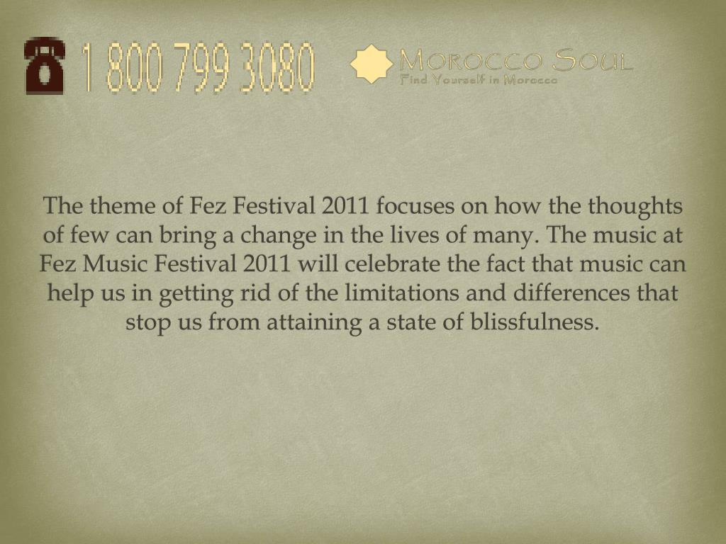 The theme of Fez Festival 2011 focuses on how the thoughts of few can bring a change in the lives of many. The music at Fez
