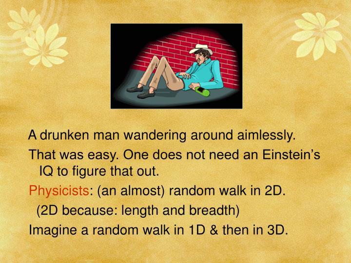 A drunken man wandering around aimlessly.