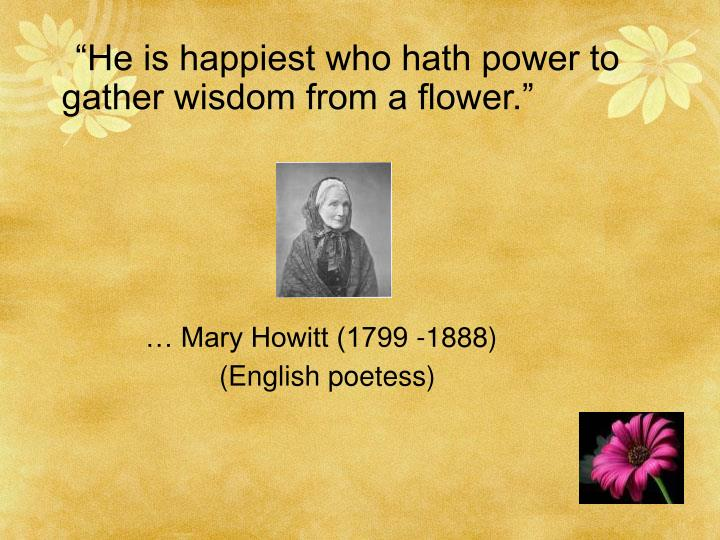 """He is happiest who hath power to           gather wisdom from a flower."""