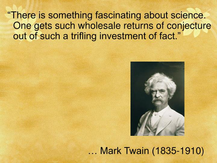 """There is something fascinating about science. One gets such wholesale returns of conjecture out of such a trifling investment of fact."""