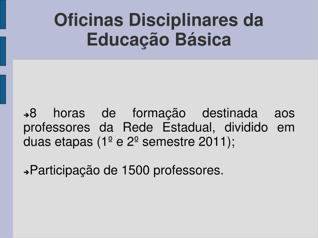 8 horas de formação destinada aos professores da Rede Estadual, dividido em duas etapas (1º e 2º semestre 2011);