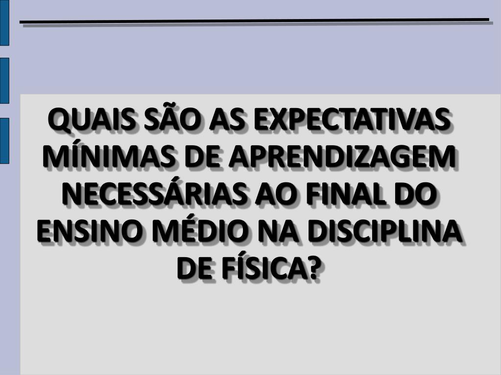 QUAIS SÃO AS EXPECTATIVAS MÍNIMAS DE APRENDIZAGEM NECESSÁRIAS AO FINAL DO ENSINO MÉDIO NA DISCIPLINA DE FÍSICA?