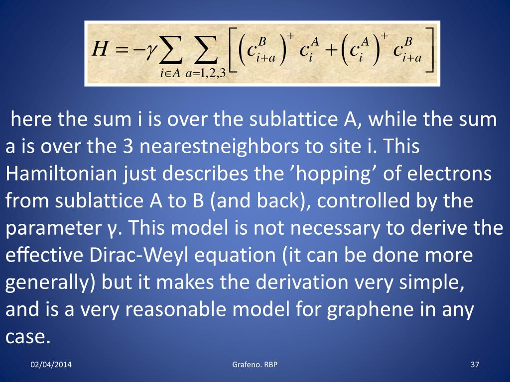 here the sum i is over the sublattice A, while the sum a is over the 3 nearestneighbors to site i. This Hamiltonian just describes the 'hopping' of electrons from sublattice A to B (and back), controlled by the parameter γ. This model is not necessary to derive the effective Dirac-Weyl equation (it can be done more generally) but it makes the derivation very simple, and is a very reasonable model for graphene in any case.
