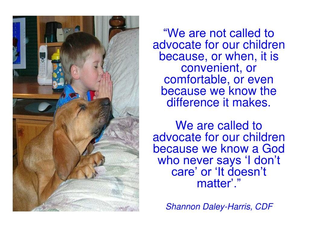 """We are not called to advocate for our children because, or when, it is convenient, or comfortable, or even because we know the difference it makes."