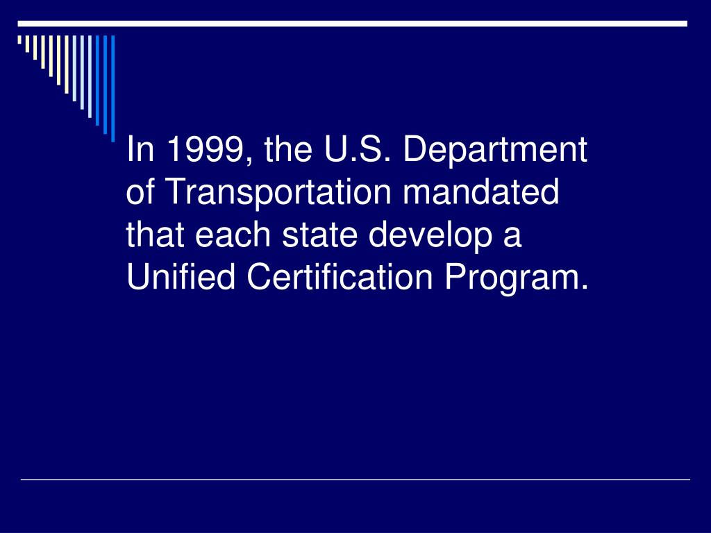 In 1999, the U.S. Department of Transportation mandated that each state develop a Unified Certification Program.