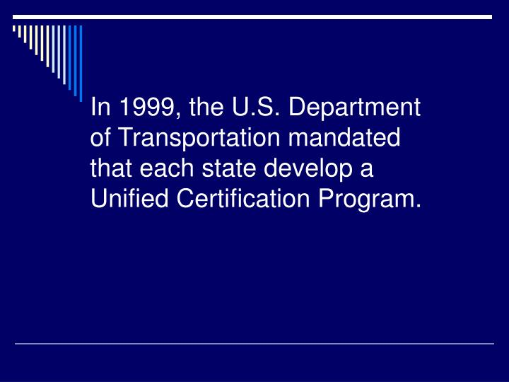 In 1999, the U.S. Department of Transportation mandated that each state develop a Unified Certificat...